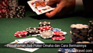 Pemahaman Judi Poker Omaha dan Cara Bermainnya
